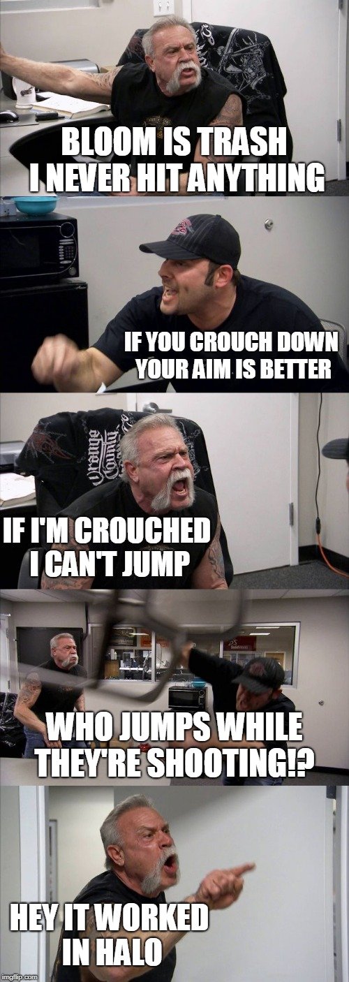 It worked in Halo.  | BLOOM IS TRASH I NEVER HIT ANYTHING IF YOU CROUCH DOWN YOUR AIM IS BETTER WHO JUMPS WHILE THEY'RE SHOOTING!? HEY IT WORKED IN HALO IF I'M CR | image tagged in memes,american chopper argument,fortnite | made w/ Imgflip meme maker