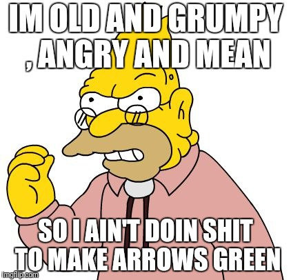 IM OLD AND GRUMPY , ANGRY AND MEAN SO I AIN'T DOIN SHIT TO MAKE ARROWS GREEN | image tagged in simpsons | made w/ Imgflip meme maker