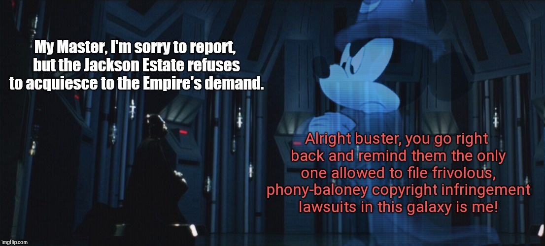 Emperor Micky Mouse | My Master, I'm sorry to report, but the Jackson Estate refuses to acquiesce to the Empire's demand. Alright buster, you go right back and re | image tagged in emperor micky mouse,disney,michael jackson estate | made w/ Imgflip meme maker
