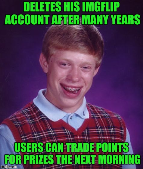 Bad Luck Brian Meme | DELETES HIS IMGFLIP ACCOUNT AFTER MANY YEARS USERS CAN TRADE POINTS FOR PRIZES THE NEXT MORNING | image tagged in memes,bad luck brian | made w/ Imgflip meme maker