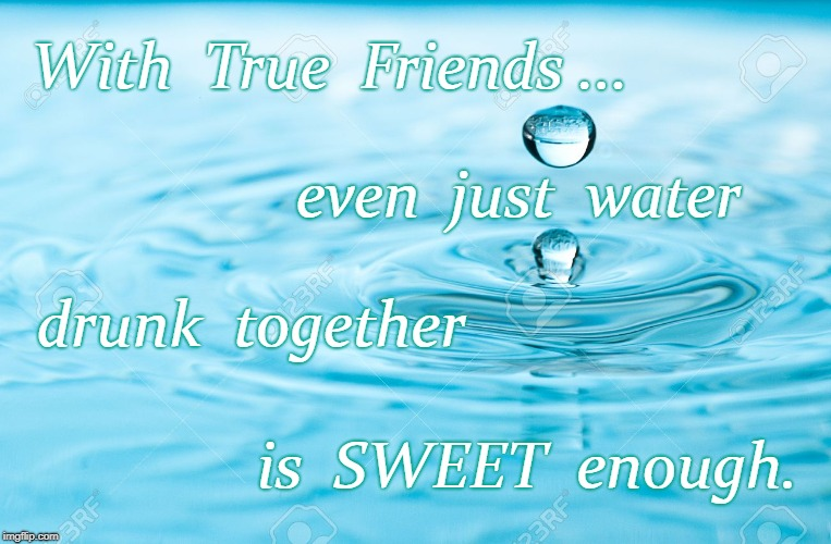 Even Water is Sweet with True Friends | With  True  Friends ... is  SWEET  enough. even  just  water drunk  together | image tagged in true friends,sweet water | made w/ Imgflip meme maker