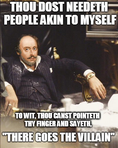 "scarspeare | THOU DOST NEEDETH PEOPLE AKIN TO MYSELF TO WIT, THOU CANST POINTETH THY FINGER AND SAYETH, ""THERE GOES THE VILLAIN"" 