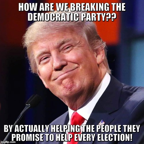 Helping people | HOW ARE WE BREAKING THE DEMOCRATIC PARTY?? BY HELPING THE PEOPLE THEY PROMISE TO HELP EVERY ELECTION! | image tagged in trump,democratic party,walk away,helping,memes | made w/ Imgflip meme maker
