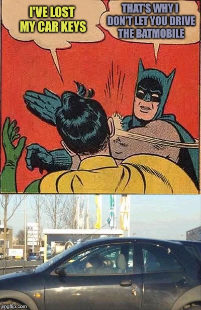 Careless Robin. | I'VE LOST MY CAR KEYS THAT'S WHY I DON'T LET YOU DRIVE THE BATMOBILE | image tagged in batman slapping robin,keys,memes,funny | made w/ Imgflip meme maker