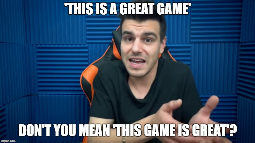 Flip Phrase | 'THIS IS A GREAT GAME' DON'T YOU MEAN 'THIS GAME IS GREAT'? | image tagged in flip phrase,flip,filip,filip miucin,miucin | made w/ Imgflip meme maker