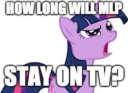 Any guesses? | HOW LONG WILL MLP STAY ON TV? | image tagged in twilight confused,memes,my little pony,tv | made w/ Imgflip meme maker