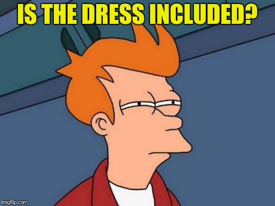 Futurama Fry Meme | IS THE DRESS INCLUDED? | image tagged in memes,futurama fry | made w/ Imgflip meme maker
