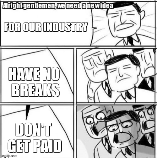 Alright Gentlemen We Need A New Idea Meme | FOR OUR INDUSTRY HAVE NO BREAKS DON'T GET PAID | image tagged in memes,alright gentlemen we need a new idea | made w/ Imgflip meme maker