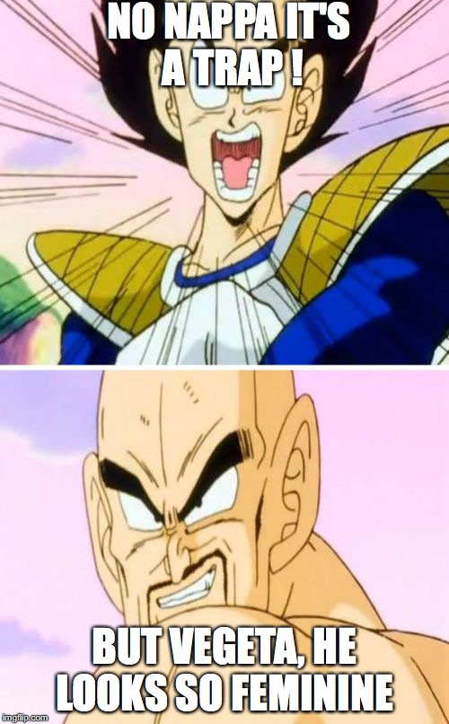 No Nappa Its A Trick | NO NAPPA IT'S A TRAP ! BUT VEGETA, HE LOOKS SO FEMININE | image tagged in memes,no nappa its a trick | made w/ Imgflip meme maker