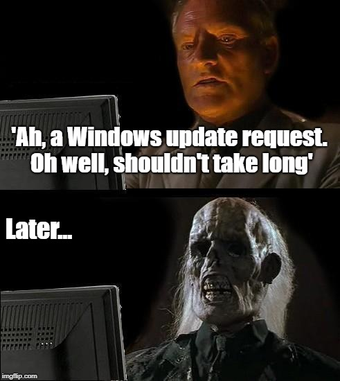 Ill Just Wait Here | 'Ah, a Windows update request. Oh well, shouldn't take long' Later... | image tagged in memes,ill just wait here | made w/ Imgflip meme maker