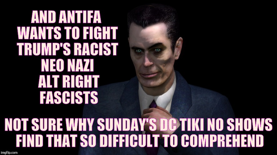 G-Man from Half-Life | AND ANTIFA WANTS TO FIGHT TRUMP'S RACIST NEO NAZI  ALT RIGHT     FASCISTS NOT SURE WHY SUNDAY'S DC TIKI NO SHOWS FIND THAT SO DIFFICULT TO C | image tagged in half-life's g-man from the creepy gallery of vagabondsoufflé  | made w/ Imgflip meme maker