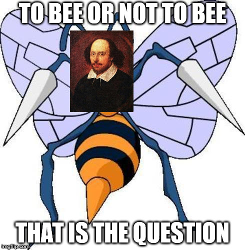 If Shakespeare and Beedrill were one entity | TO BEE OR NOT TO BEE THAT IS THE QUESTION | image tagged in beedrillard,beedrill,pokemon,shakespeare,william shakespeare,memes | made w/ Imgflip meme maker