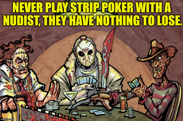 That is some good logic right there. | NEVER PLAY STRIP POKER WITH A NUDIST, THEY HAVE NOTHING TO LOSE. | image tagged in memes,poker,freddy krueger,jason voorhees,texas chainsaw massacre,humor | made w/ Imgflip meme maker