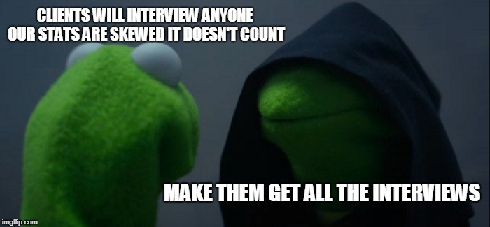 Evil Kermit Meme | CLIENTS WILL INTERVIEW ANYONE OUR STATS ARE SKEWED IT DOESN'T COUNT MAKE THEM GET ALL THE INTERVIEWS | image tagged in memes,evil kermit | made w/ Imgflip meme maker