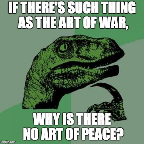 I mean, seriously... |  IF THERE'S SUCH THING AS THE ART OF WAR, WHY IS THERE NO ART OF PEACE? | image tagged in memes,philosoraptor,sun tzu,funny | made w/ Imgflip meme maker