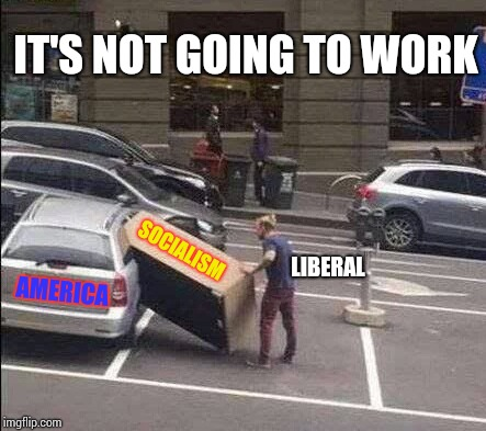 Use some common sense | AMERICA SOCIALISM LIBERAL IT'S NOT GOING TO WORK | image tagged in liberal,socialism,democrats,pipe_picasso | made w/ Imgflip meme maker