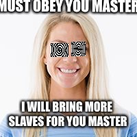 I MUST OBEY YOU MASTER I WILL BRING MORE SLAVES FOR YOU MASTER | image tagged in julie | made w/ Imgflip meme maker
