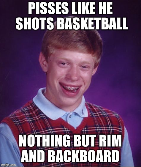 I know I can make the 3 pointer | PISSES LIKE HE SHOTS BASKETBALL NOTHING BUT RIM AND BACKBOARD | image tagged in memes,bad luck brian | made w/ Imgflip meme maker