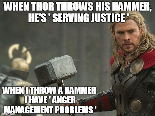 Hammer Throwing Problems... | WHEN THOR THROWS HIS HAMMER, HE'S ' SERVING JUSTICE ' WHEN I THROW A HAMMER I HAVE ' ANGER MANAGEMENT PROBLEMS ' | image tagged in thor | made w/ Imgflip meme maker