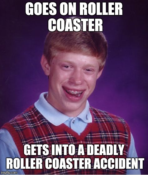 Bad Luck Brian | GOES ON ROLLER COASTER GETS INTO A DEADLY ROLLER COASTER ACCIDENT | image tagged in memes,bad luck brian,roller coaster | made w/ Imgflip meme maker