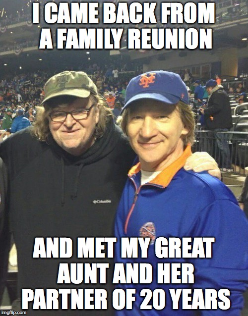 I CAME BACK FROM A FAMILY REUNION AND MET MY GREAT AUNT AND HER PARTNER OF 20 YEARS | image tagged in bill maher,michael moore,donald trump,politics | made w/ Imgflip meme maker