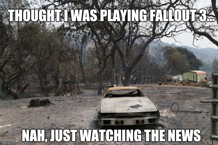 Thought I was playing Fallout 3... | THOUGHT I WAS PLAYING FALLOUT 3... NAH, JUST WATCHING THE NEWS | image tagged in fallout 3,fallout,fallout 4,wildfire,california | made w/ Imgflip meme maker