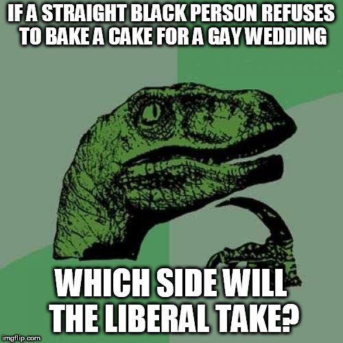 They think gay is okay but going by their logic it's racist to disagree with a minority | IF A STRAIGHT BLACK PERSON REFUSES TO BAKE A CAKE FOR A GAY WEDDING WHICH SIDE WILL THE LIBERAL TAKE? | image tagged in memes,philosoraptor,cake | made w/ Imgflip meme maker