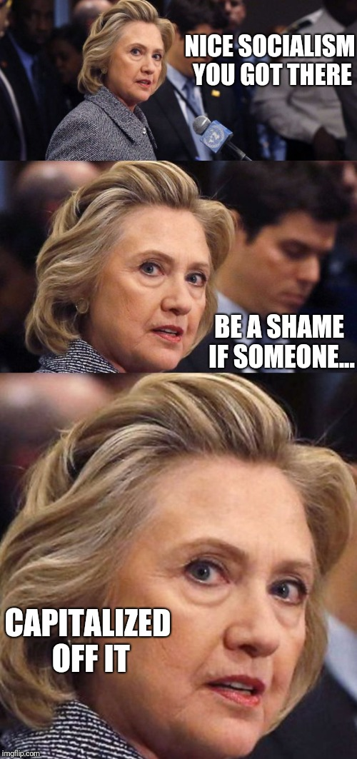 Would Be a Shame if Someone Deleted it Hillary Clinton | NICE SOCIALISM YOU GOT THERE BE A SHAME IF SOMEONE... CAPITALIZED OFF IT | image tagged in would be a shame if someone deleted it hillary clinton | made w/ Imgflip meme maker