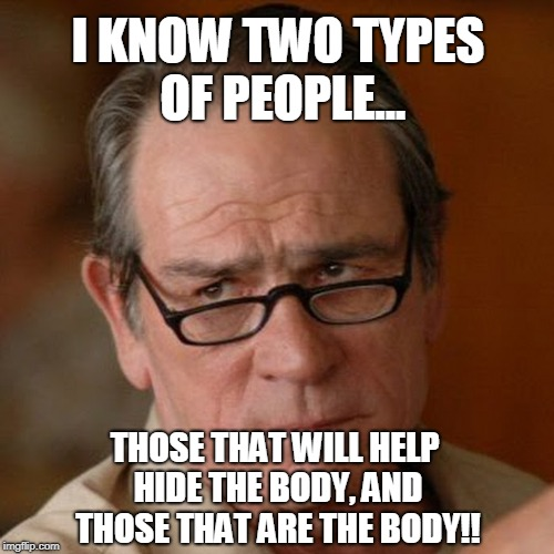 Two types of people in this world..!? | I KNOW TWO TYPES OF PEOPLE... THOSE THAT WILL HELP HIDE THE BODY, AND THOSE THAT ARE THE BODY!! | image tagged in tommy lee jones are you serious | made w/ Imgflip meme maker