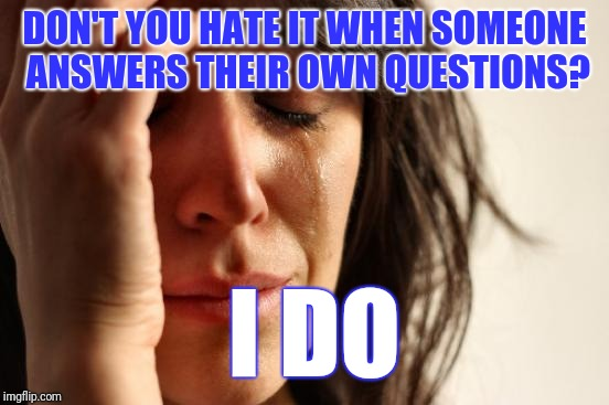 Bothersome Questions  | DON'T YOU HATE IT WHEN SOMEONE ANSWERS THEIR OWN QUESTIONS? I DO | image tagged in memes,first world problems,bothersome questions,adult humor | made w/ Imgflip meme maker