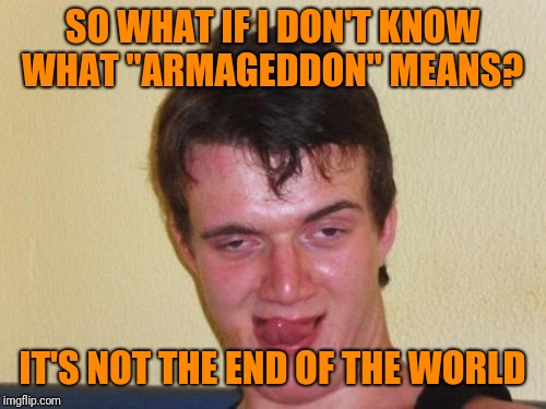"Sure about that  | SO WHAT IF I DON'T KNOW WHAT ""ARMAGEDDON"" MEANS? IT'S NOT THE END OF THE WORLD 