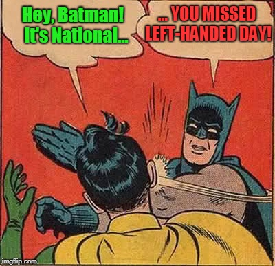 Batman Slapping Robin | Hey, Batman!  It's National... ... YOU MISSED LEFT-HANDED DAY! | image tagged in memes,batman slapping robin,batman,slaps,robin,silly | made w/ Imgflip meme maker