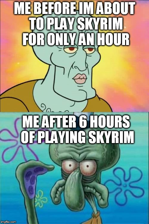 Squidward Meme | ME BEFORE IM ABOUT TO PLAY SKYRIM FOR ONLY AN HOUR ME AFTER 6 HOURS OF PLAYING SKYRIM | image tagged in memes,squidward | made w/ Imgflip meme maker