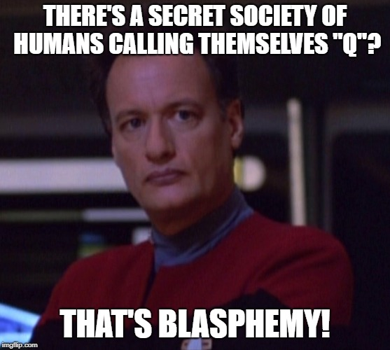 "THERE'S A SECRET SOCIETY OF HUMANS CALLING THEMSELVES ""Q""? THAT'S BLASPHEMY! 