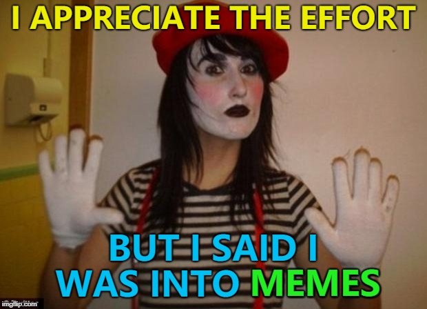 Some people need to listen better... :) |  I APPRECIATE THE EFFORT; BUT I SAID I WAS INTO MEMES; MEMES | image tagged in mime,memes,misunderstanding | made w/ Imgflip meme maker