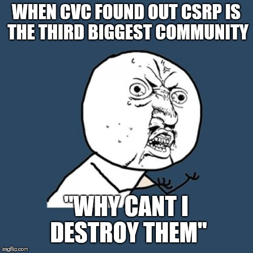 "Y U No | WHEN CVC FOUND OUT CSRP IS THE THIRD BIGGEST COMMUNITY ""WHY CANT I DESTROY THEM"" 