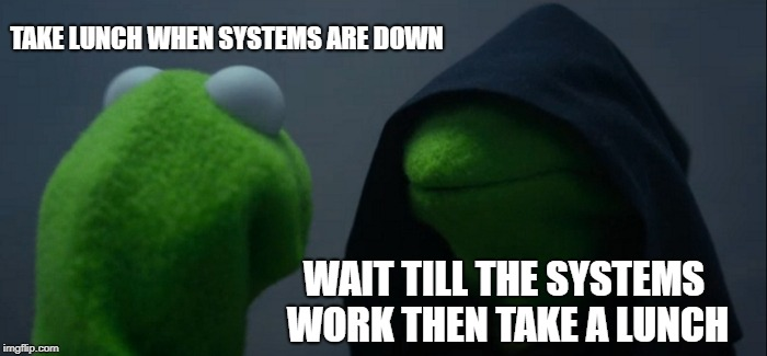 Down with the systems |  TAKE LUNCH WHEN SYSTEMS ARE DOWN; WAIT TILL THE SYSTEMS WORK THEN TAKE A LUNCH | image tagged in memes,evil kermit,work,systems down,breaking news | made w/ Imgflip meme maker