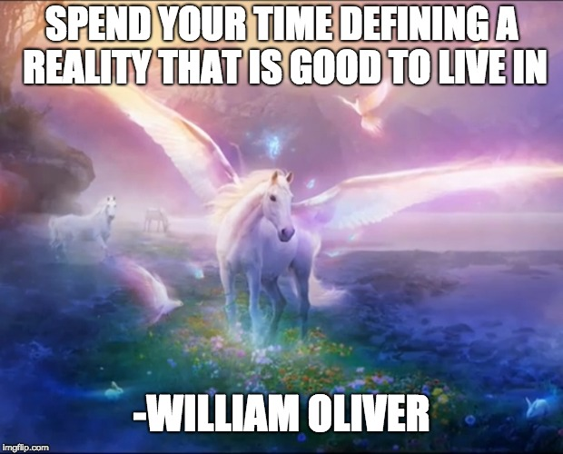Spend your time defining a reality that is good to live in. | SPEND YOUR TIME DEFINING A REALITY THAT IS GOOD TO LIVE IN -WILLIAM OLIVER | image tagged in inspirational quote,inspiration,inspirational,memes,support,encouragement | made w/ Imgflip meme maker