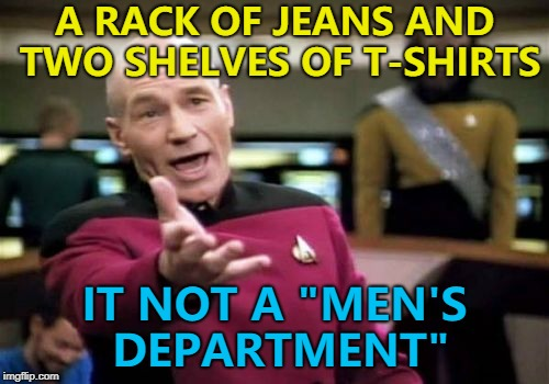 "Do it right or don't bother. | A RACK OF JEANS AND TWO SHELVES OF T-SHIRTS IT NOT A ""MEN'S DEPARTMENT"" 