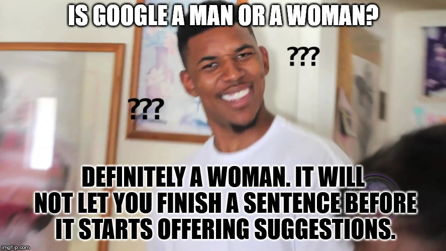 At least let me finish typing. | IS GOOGLE A MAN OR A WOMAN? DEFINITELY A WOMAN. IT WILL NOT LET YOU FINISH A SENTENCE BEFORE IT STARTS OFFERING SUGGESTIONS. | image tagged in black guy question mark | made w/ Imgflip meme maker