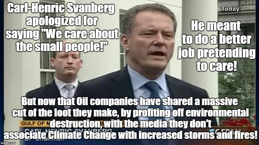 "Oligarch pretending to care |  He meant to do a better job pretending to care! Carl-Henric Svanberg apologized for saying ""We care about the small people!""; But now that Oil companies have shared a massive cut of the loot they make, by profiting off environmental destruction, with the media they don't associate Climate Change with increased storms and fires! 