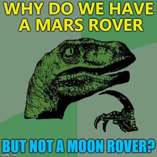 Space: the confusing frontier :) | WHY DO WE HAVE A MARS ROVER BUT NOT A MOON ROVER? | image tagged in memes,philosoraptor,space,the moon,mars,nasa | made w/ Imgflip meme maker