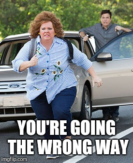 Melissa McCarthy running  | YOU'RE GOING THE WRONG WAY | image tagged in melissa mccarthy running | made w/ Imgflip meme maker