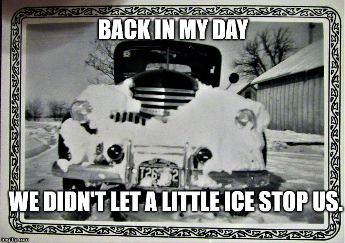 Old Car with Beard | BACK IN MY DAY WE DIDN'T LET A LITTLE ICE STOP US. | image tagged in old car with beard | made w/ Imgflip meme maker