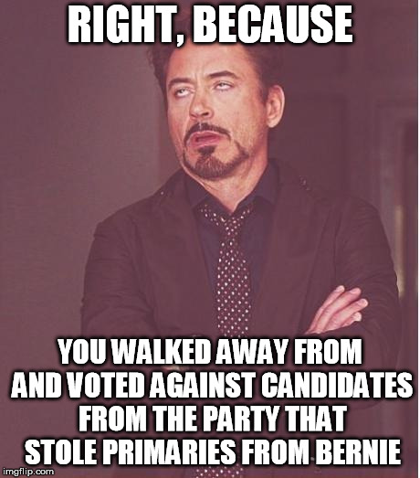 Face You Make Robert Downey Jr Meme | RIGHT, BECAUSE YOU WALKED AWAY FROM AND VOTED AGAINST CANDIDATES FROM THE PARTY THAT STOLE PRIMARIES FROM BERNIE | image tagged in memes,face you make robert downey jr | made w/ Imgflip meme maker
