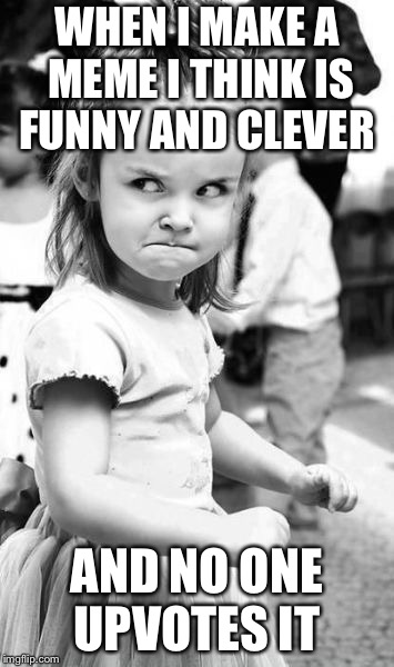 Angry Toddler | WHEN I MAKE A MEME I THINK IS FUNNY AND CLEVER AND NO ONE UPVOTES IT | image tagged in memes,angry toddler | made w/ Imgflip meme maker