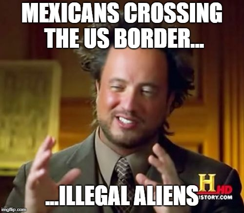 Ancient Aliens Meme | MEXICANS CROSSING THE US BORDER... ...ILLEGAL ALIENS | image tagged in memes,ancient aliens | made w/ Imgflip meme maker