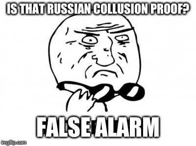 Mother Of Meme Is That Russian Collusion Proof False Alarm Image Tagged