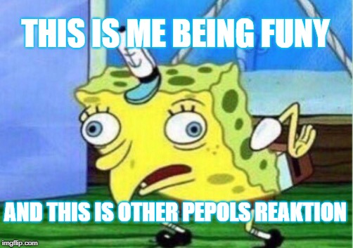 Mocking Spongebob | THIS IS ME BEING FUNY AND THIS IS OTHER PEPOLS REAKTION | image tagged in memes,mocking spongebob | made w/ Imgflip meme maker