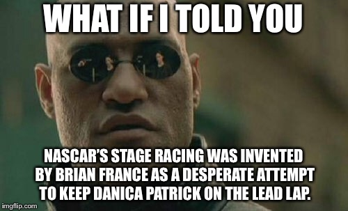 Stage 1 - Danica Patrick sucks | WHAT IF I TOLD YOU NASCAR'S STAGE RACING WAS INVENTED BY BRIAN FRANCE AS A DESPERATE ATTEMPT TO KEEP DANICA PATRICK ON THE LEAD LAP. | image tagged in memes,matrix morpheus,nascar,danica patrick,brian france,sports | made w/ Imgflip meme maker